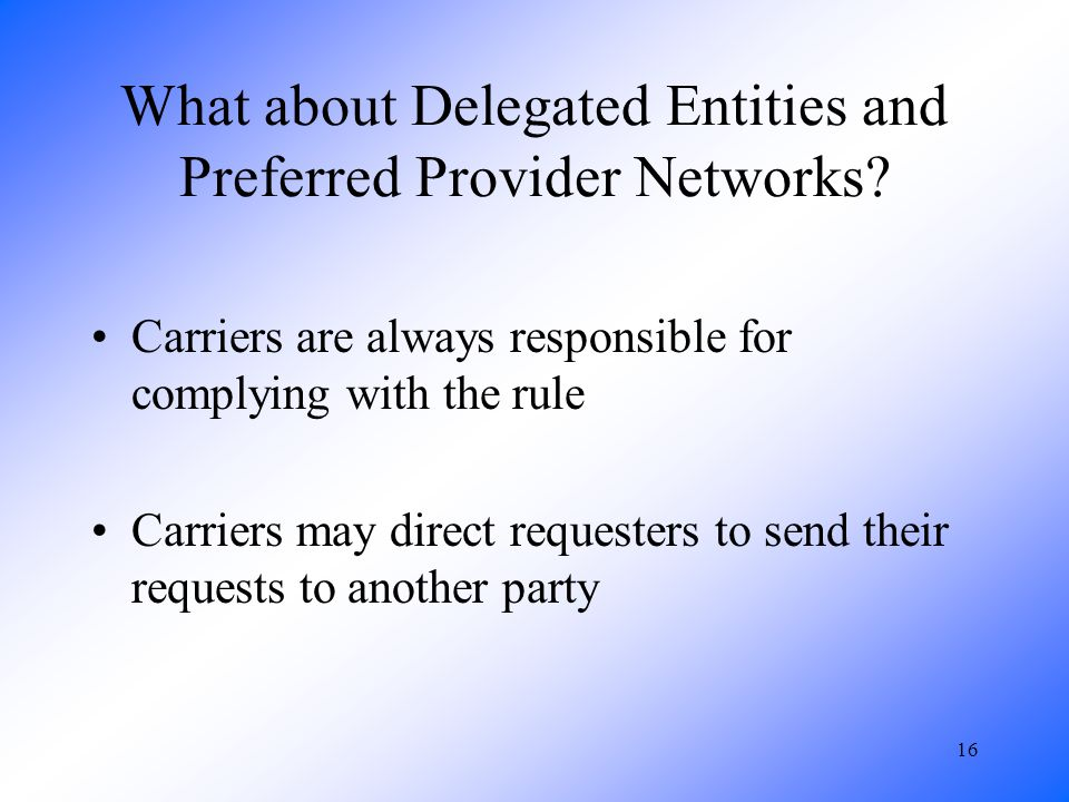16 What about Delegated Entities and Preferred Provider Networks? Carriers are always responsible for complying with the rule Carriers may direct requ