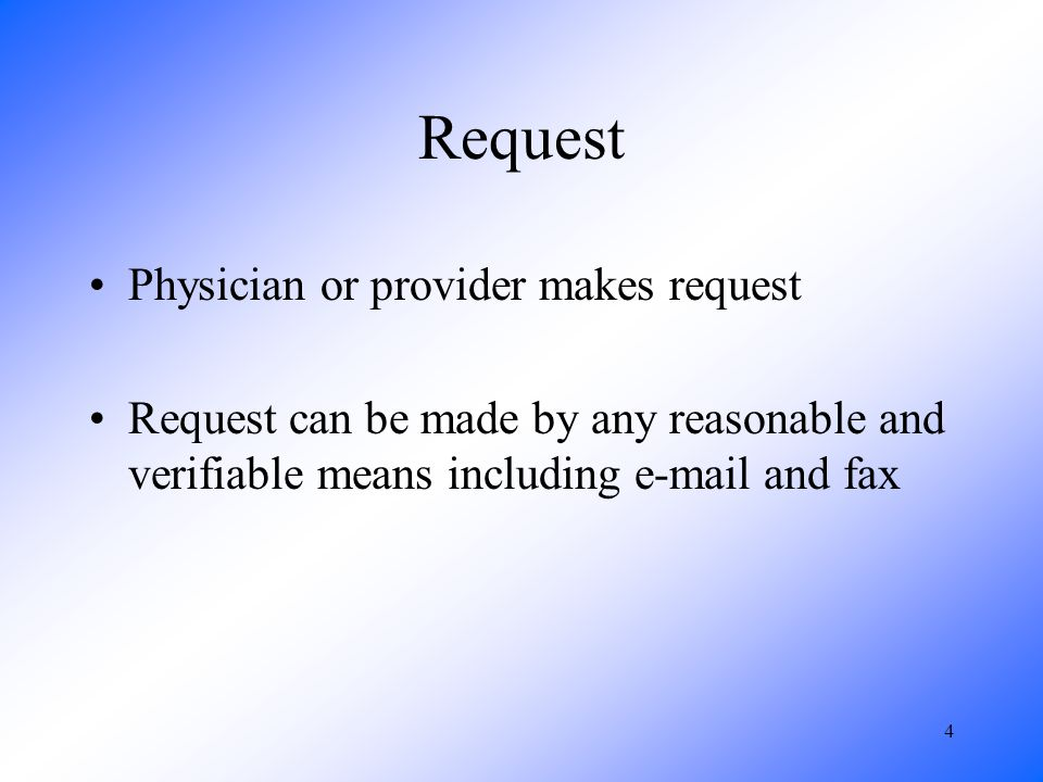 4 Request Physician or provider makes request Request can be made by any reasonable and verifiable means including e-mail and fax
