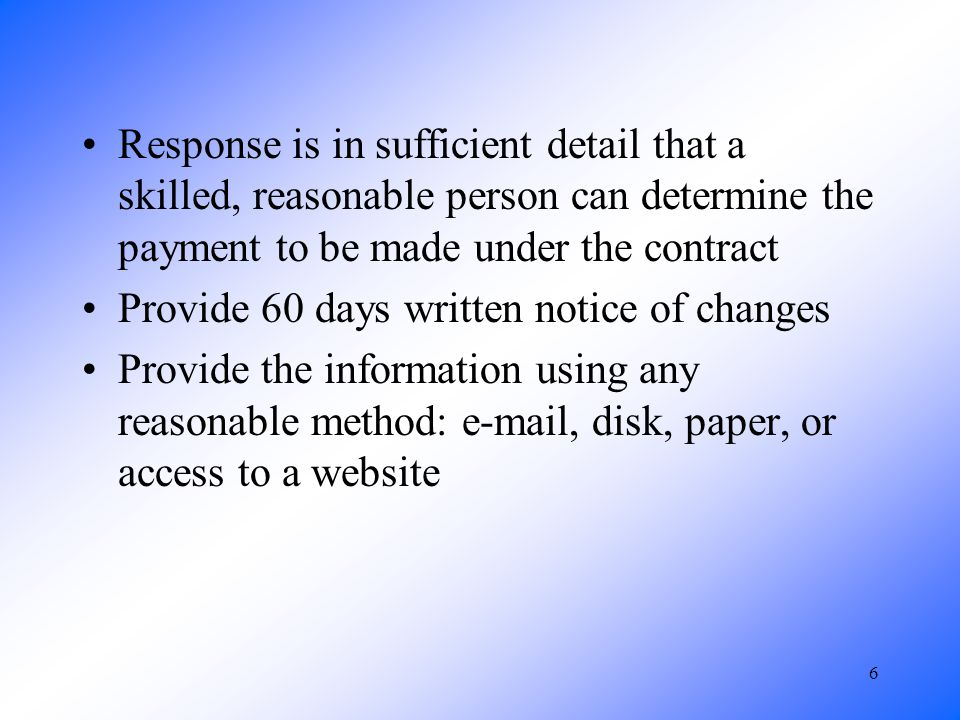 6 Response is in sufficient detail that a skilled, reasonable person can determine the payment to be made under the contract Provide 60 days written notice of changes Provide the information using any reasonable method: e-mail, disk, paper, or access to a website