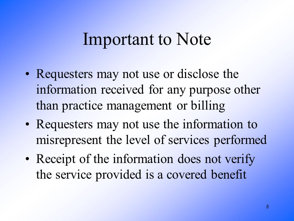 8 Important to Note Requesters may not use or disclose the information received for any purpose other than practice management or billing Requesters may not use the information to misrepresent the level of services performed Receipt of the information does not verify the service provided is a covered benefit