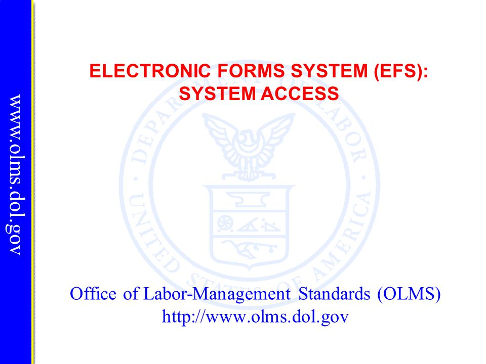 Office of Labor-Management Standards (OLMS) http://www.olms.dol.gov ELECTRONIC FORMS SYSTEM (EFS): SYSTEM ACCESS www.olms.dol.gov