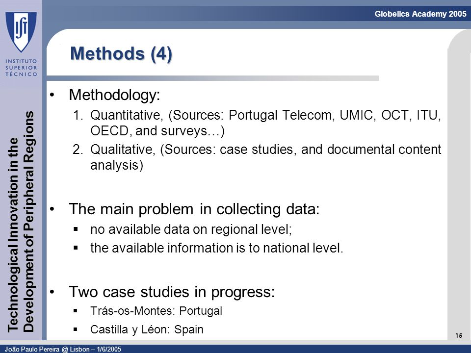 Linguagem de Modelação - UML 15 Globelics Academy 2005 João Paulo Pereira @ Lisbon – 1/6/2005 Technological Innovation in the Development of Peripheral Regions Methods (4) Methodology: 1.Quantitative, (Sources: Portugal Telecom, UMIC, OCT, ITU, OECD, and surveys…) 2.Qualitative, (Sources: case studies, and documental content analysis) The main problem in collecting data: no available data on regional level; the available information is to national level.