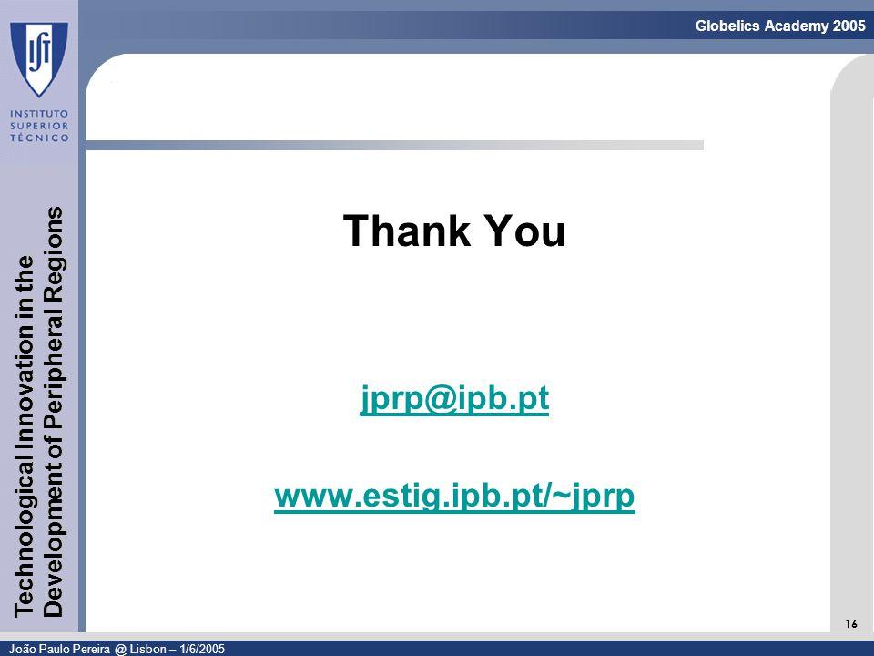 Linguagem de Modelação - UML 16 Globelics Academy 2005 João Paulo Pereira @ Lisbon – 1/6/2005 Technological Innovation in the Development of Peripheral Regions Thank You jprp@ipb.pt www.estig.ipb.pt/~jprp