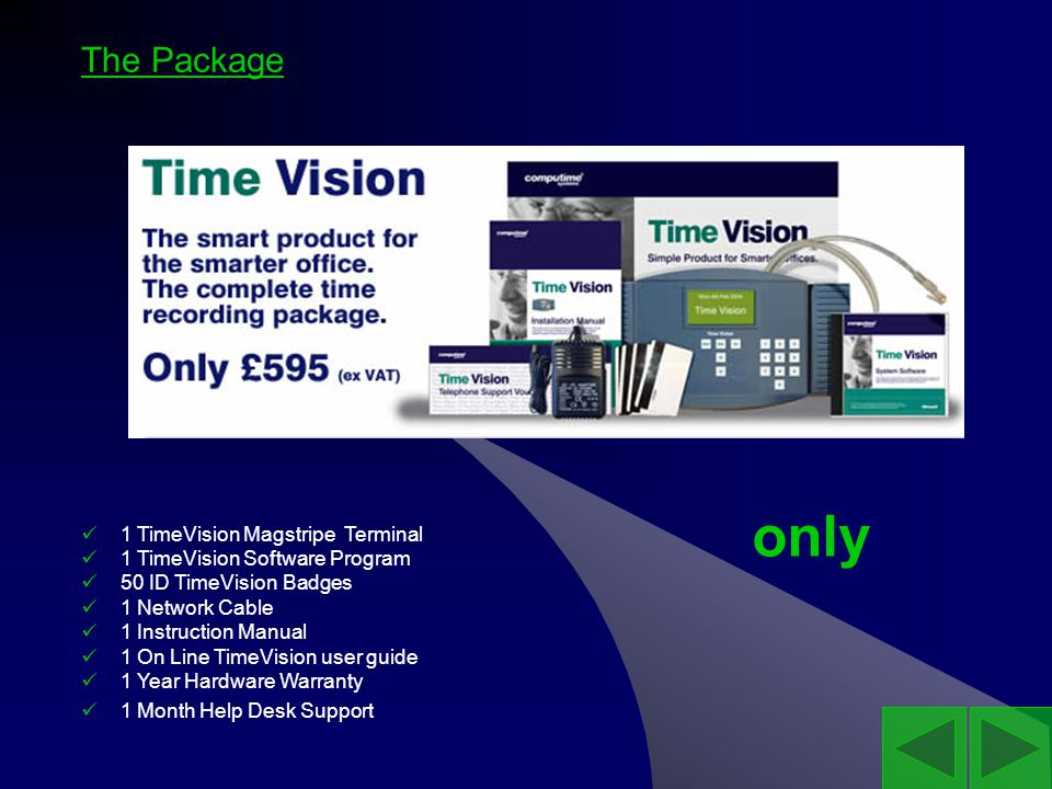 The Package 1 TimeVision Magstripe Terminal 1 TimeVision Software Program 50 ID TimeVision Badges 1 Network Cable 1 Instruction Manual 1 On Line TimeVision user guide 1 Year Hardware Warranty 1 Month Help Desk Support only