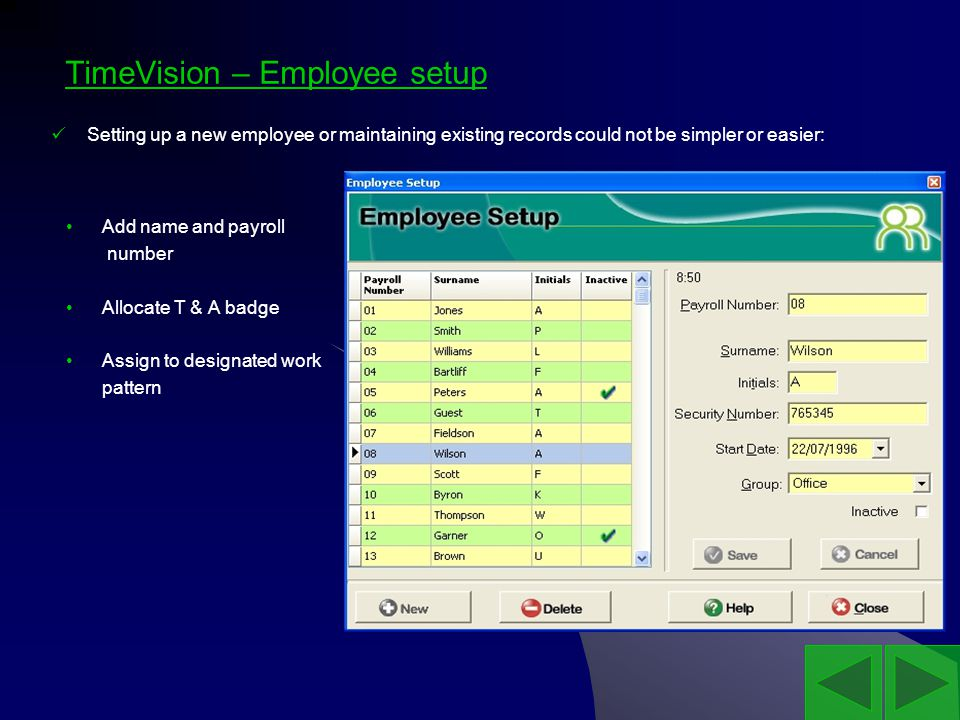 TimeVision – Employee setup Add name and payroll number Allocate T & A badge Assign to designated work pattern Setting up a new employee or maintaining existing records could not be simpler or easier: