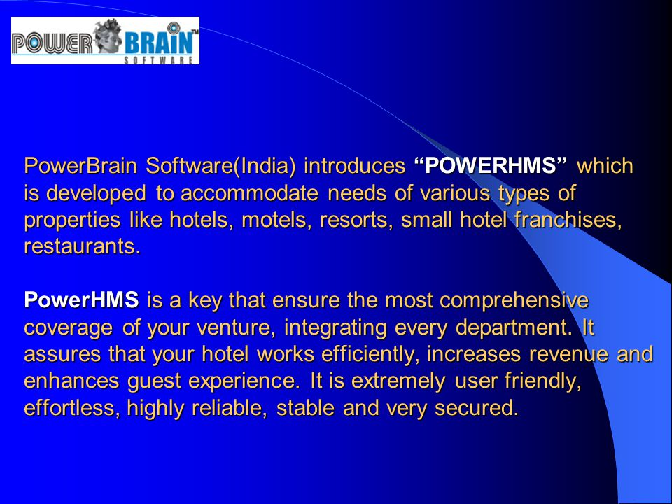 PowerBrain Software(India) introduces POWERHMS which is developed to accommodate needs of various types of properties like hotels, motels, resorts, small hotel franchises, restaurants.
