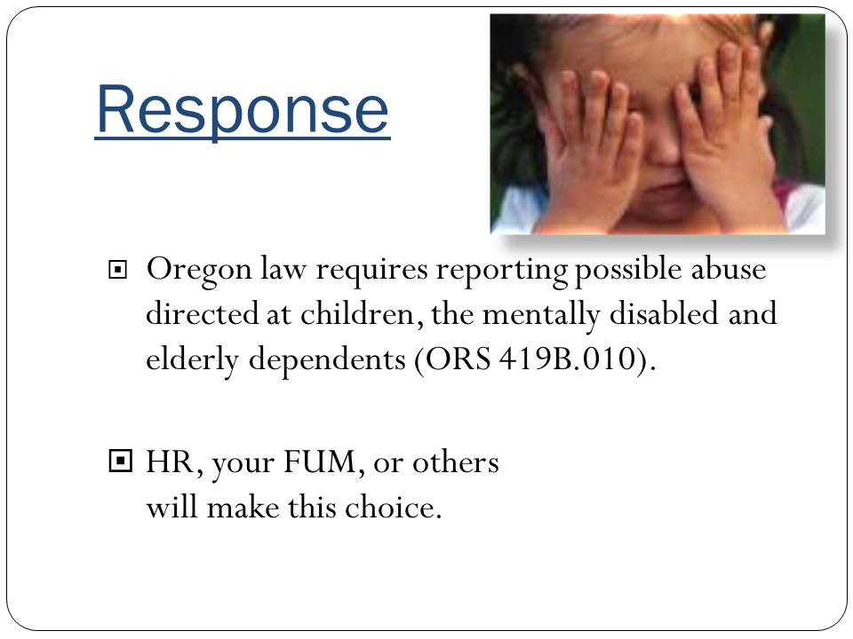 Response Oregon law requires reporting possible abuse directed at children, the mentally disabled and elderly dependents (ORS 419B.010). HR, your FUM,