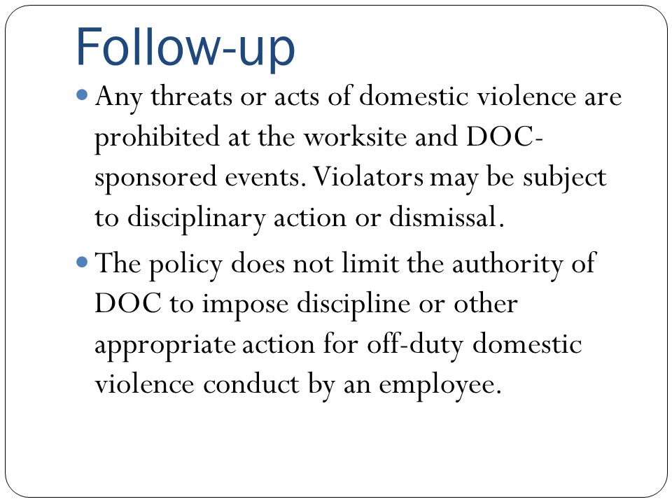 Follow-up Any threats or acts of domestic violence are prohibited at the worksite and DOC- sponsored events. Violators may be subject to disciplinary