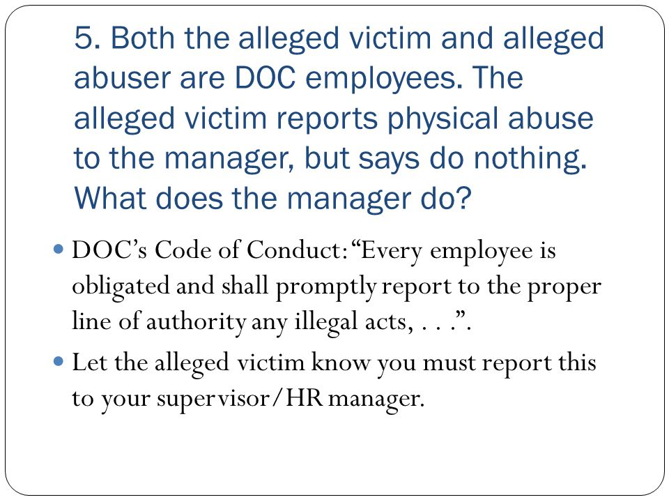 5. Both the alleged victim and alleged abuser are DOC employees. The alleged victim reports physical abuse to the manager, but says do nothing. What d