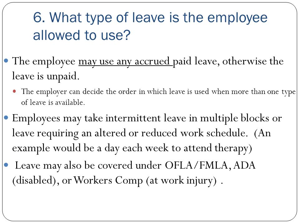 6. What type of leave is the employee allowed to use? The employee may use any accrued paid leave, otherwise the leave is unpaid. The employer can dec