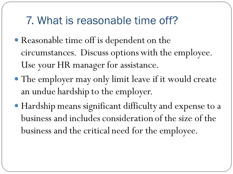 7. What is reasonable time off? Reasonable time off is dependent on the circumstances. Discuss options with the employee. Use your HR manager for assi
