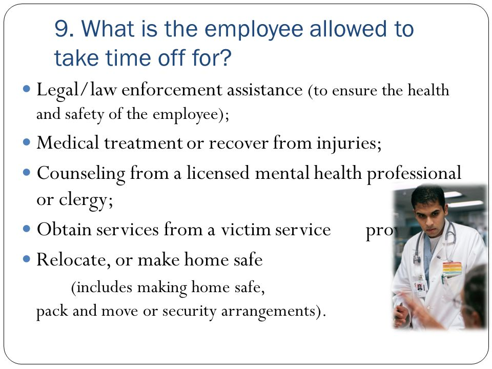 9. What is the employee allowed to take time off for? Legal/law enforcement assistance (to ensure the health and safety of the employee); Medical trea