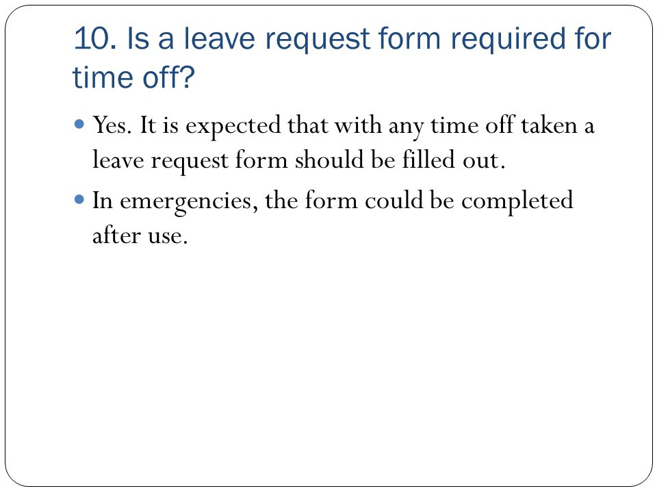 10. Is a leave request form required for time off? Yes. It is expected that with any time off taken a leave request form should be filled out. In emer