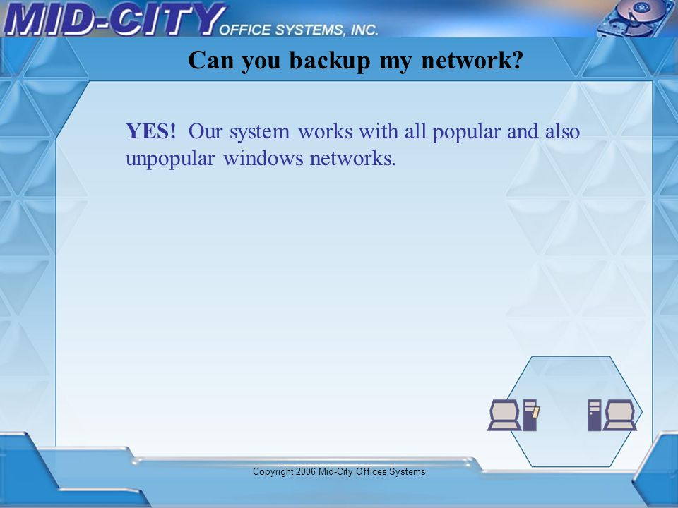 Copyright 2006 Mid-City Offices Systems YES! Our system works with all popular and also unpopular windows networks. Can you backup my network?