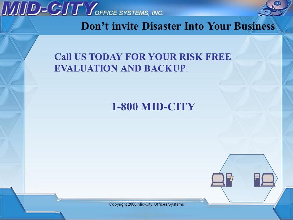 Copyright 2006 Mid-City Offices Systems Call US TODAY FOR YOUR RISK FREE EVALUATION AND BACKUP. Dont invite Disaster Into Your Business 1-800 MID-CITY