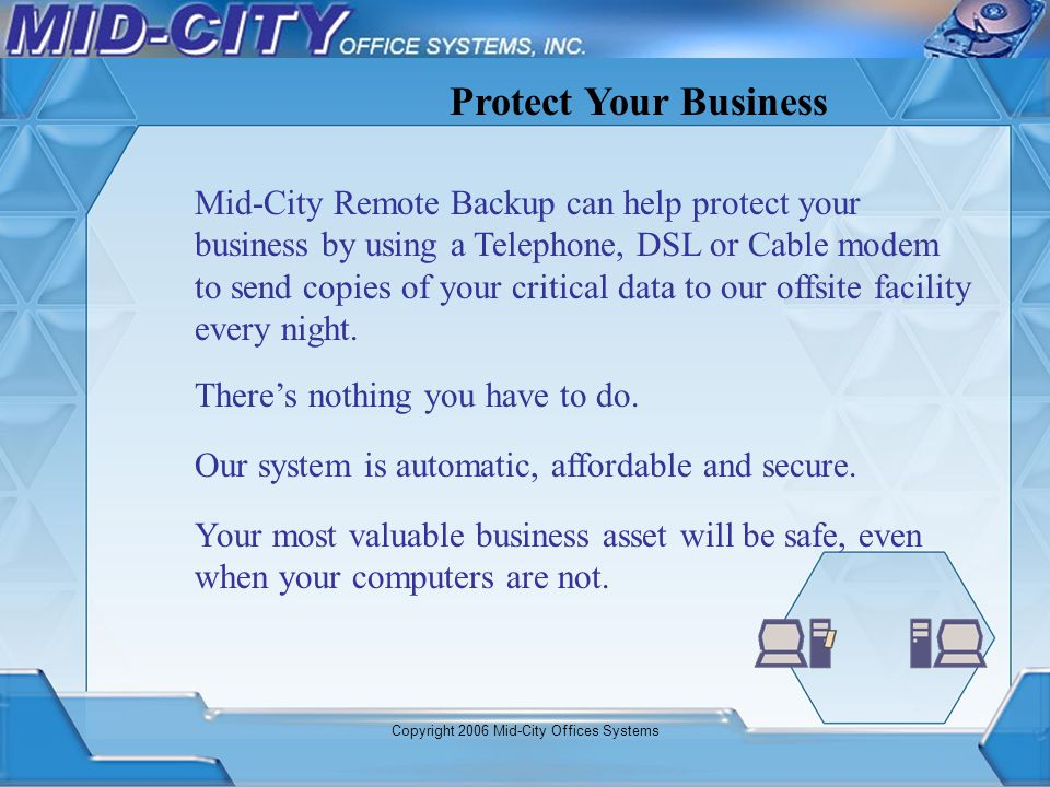 Copyright 2006 Mid-City Offices Systems Mid-City Remote Backup can help protect your business by using a Telephone, DSL or Cable modem to send copies
