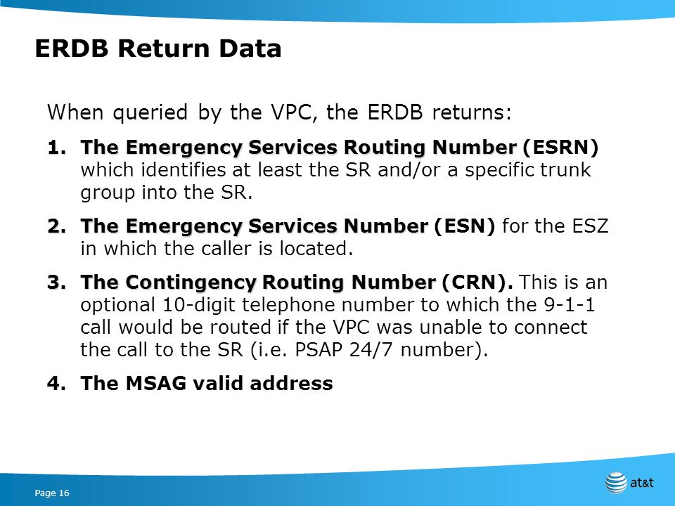 Page 16 ERDB Return Data When queried by the VPC, the ERDB returns: 1.The Emergency Services Routing Number 1.The Emergency Services Routing Number (ESRN) which identifies at least the SR and/or a specific trunk group into the SR.