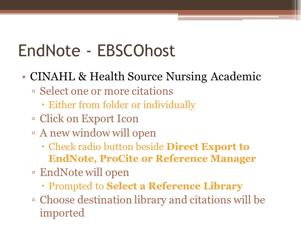 EndNote - EBSCOhost CINAHL & Health Source Nursing Academic Select one or more citations Either from folder or individually Click on Export Icon A new window will open Check radio button beside Direct Export to EndNote, ProCite or Reference Manager EndNote will open Prompted to Select a Reference Library Choose destination library and citations will be imported