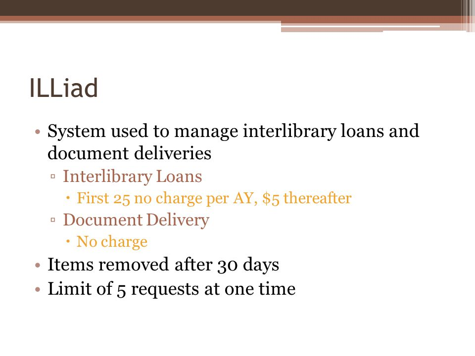 ILLiad System used to manage interlibrary loans and document deliveries Interlibrary Loans First 25 no charge per AY, $5 thereafter Document Delivery No charge Items removed after 30 days Limit of 5 requests at one time