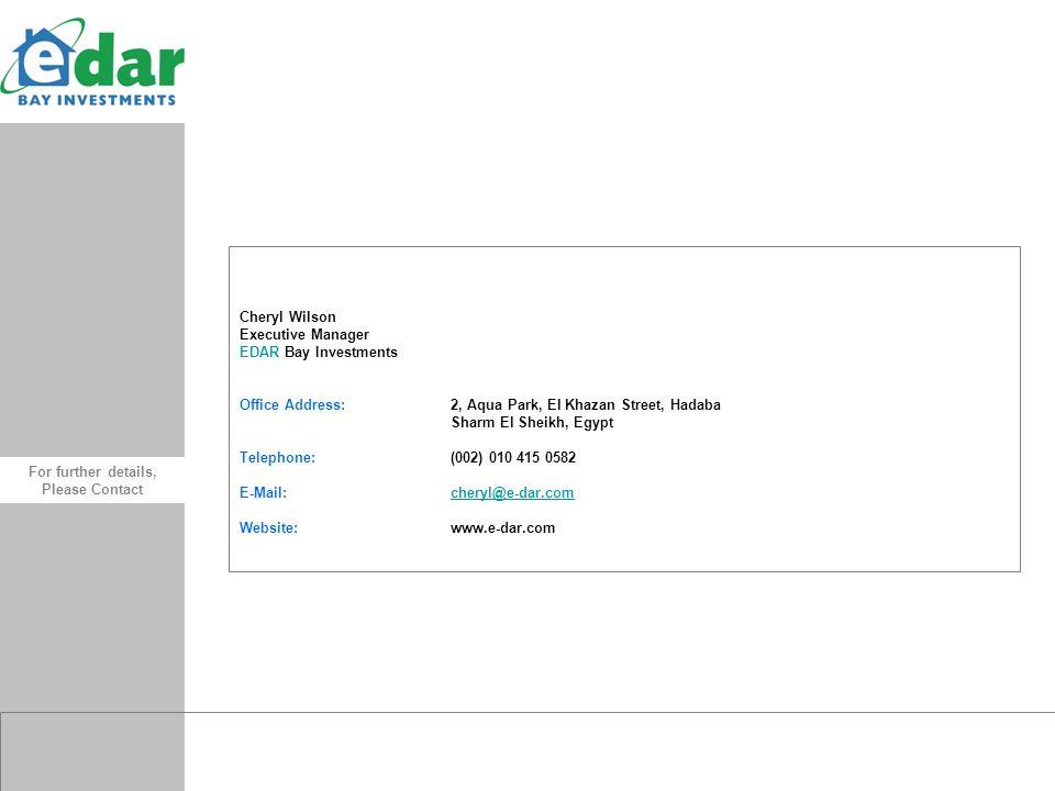 Cheryl Wilson Executive Manager EDAR Bay Investments Office Address:2, Aqua Park, El Khazan Street, Hadaba Sharm El Sheikh, Egypt Telephone:(002) 010 415 0582 E-Mail:cheryl@e-dar.comcheryl@e-dar.com Website:www.e-dar.com.