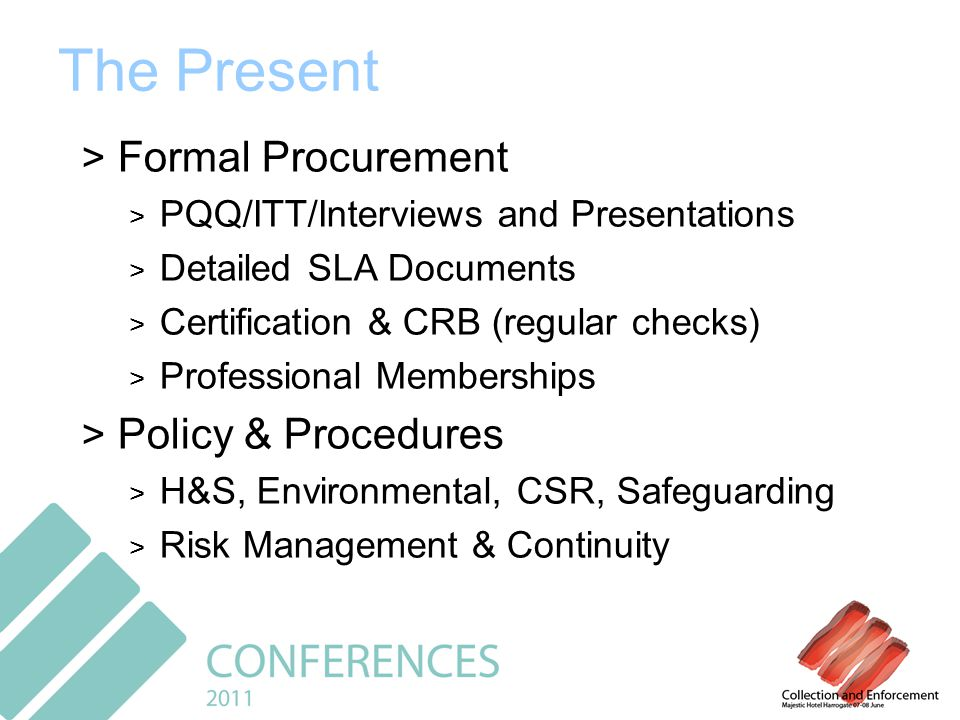 The Present > Formal Procurement > PQQ/ITT/Interviews and Presentations > Detailed SLA Documents > Certification & CRB (regular checks) > Professional Memberships > Policy & Procedures > H&S, Environmental, CSR, Safeguarding > Risk Management & Continuity