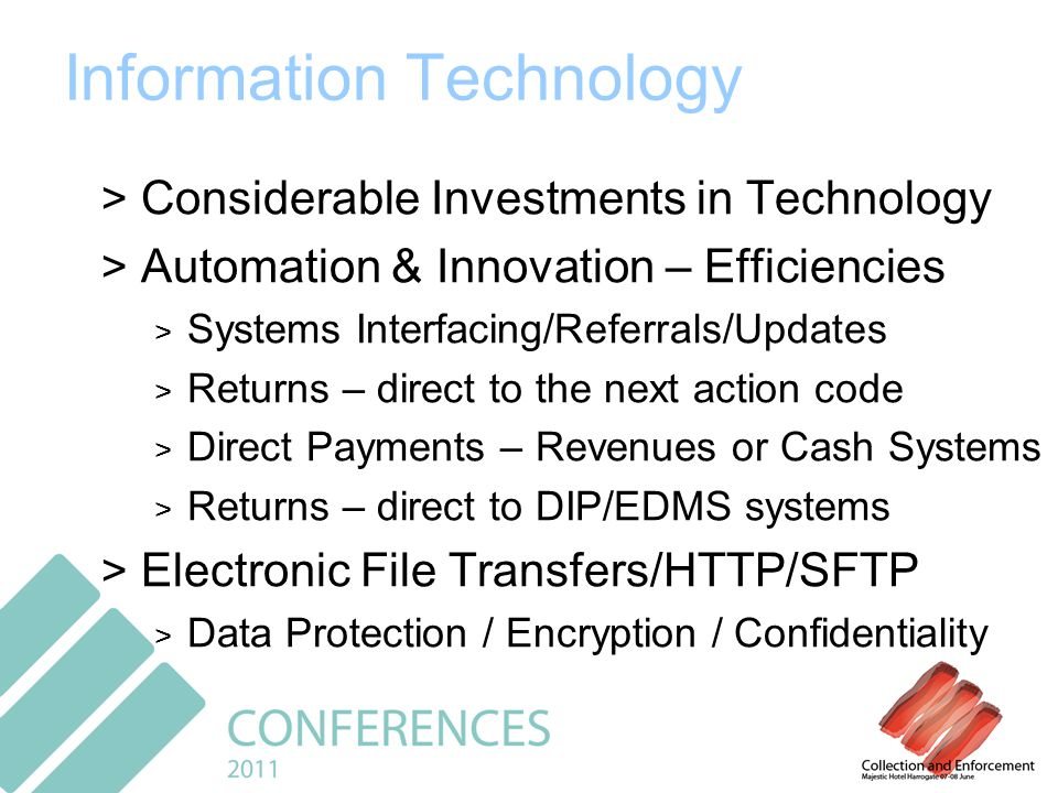Information Technology > Considerable Investments in Technology > Automation & Innovation – Efficiencies > Systems Interfacing/Referrals/Updates > Returns – direct to the next action code > Direct Payments – Revenues or Cash Systems > Returns – direct to DIP/EDMS systems > Electronic File Transfers/HTTP/SFTP > Data Protection / Encryption / Confidentiality