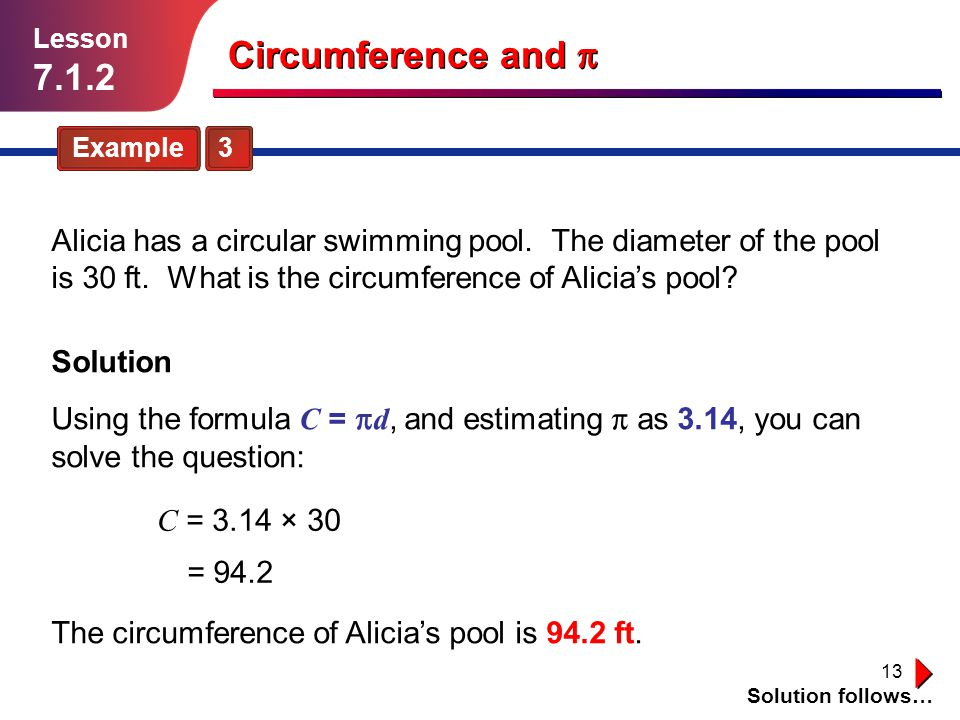 13 Example 3 Solution follows… Lesson 7.1.2 Circumference and Solution Alicia has a circular swimming pool. The diameter of the pool is 30 ft. What is