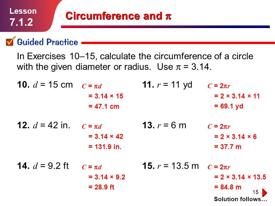 15 10. d = 15 cm 11. r = 11 yd 12. d = 42 in. 13. r = 6 m 14. d = 9.2 ft 15. r = 13.5 m Guided Practice Solution follows… Lesson 7.1.2 Circumference a