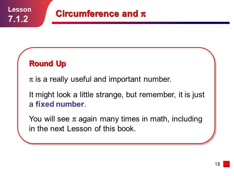 19 Lesson 7.1.2 Circumference and Round Up is a really useful and important number. You will see again many times in math, including in the next Lesso
