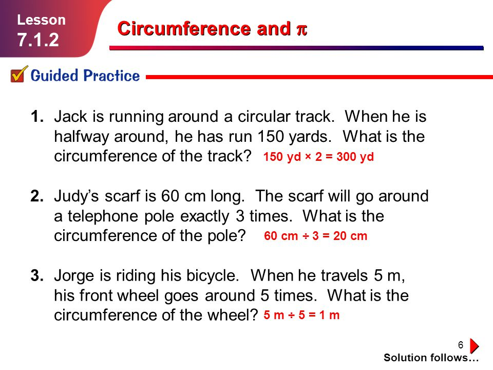 17 Independent Practice Solution follows… Lesson 7.1.2 Circumference and In Exercises 1–9, use a suitable estimate of to find the circumference of a circle with the given diameter or radius.