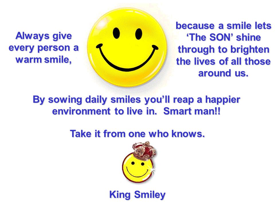 Always give every person a warm smile, Take it from one who knows. King Smiley because a smile lets The SON shine through to brighten the lives of all