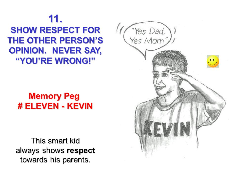 11. SHOW RESPECT FOR THE OTHER PERSONS OPINION. NEVER SAY, YOURE WRONG! Memory Peg # ELEVEN - KEVIN This smart kid always shows respect towards his pa