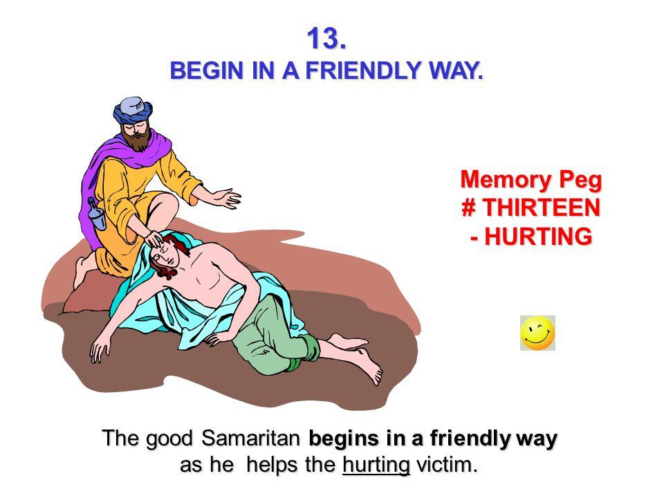 13. BEGIN IN A FRIENDLY WAY. Memory Peg # THIRTEEN - HURTING The good Samaritan begins in a friendly way as he helps the hurting victim.