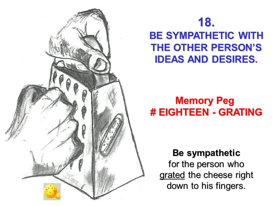 18. BE SYMPATHETIC WITH THE OTHER PERSONS IDEAS AND DESIRES. Memory Peg # EIGHTEEN - GRATING Be sympathetic for the person who grated the cheese right