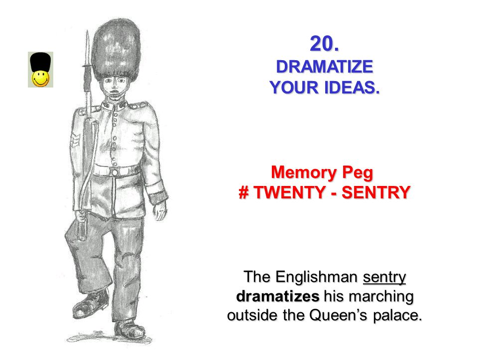20.DRAMATIZE YOUR IDEAS. Memory Peg # TWENTY - SENTRY The Englishman sentry dramatizes his marching outside the Queens palace.