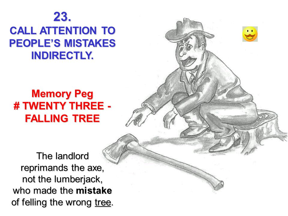 23. CALL ATTENTION TO PEOPLES MISTAKES INDIRECTLY. Memory Peg # TWENTY THREE - FALLING TREE The landlord reprimands the axe, not the lumberjack, who m