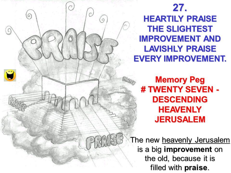 27. HEARTILY PRAISE THE SLIGHTEST IMPROVEMENT AND LAVISHLY PRAISE EVERY IMPROVEMENT. Memory Peg # TWENTY SEVEN - DESCENDING HEAVENLYJERUSALEM The new