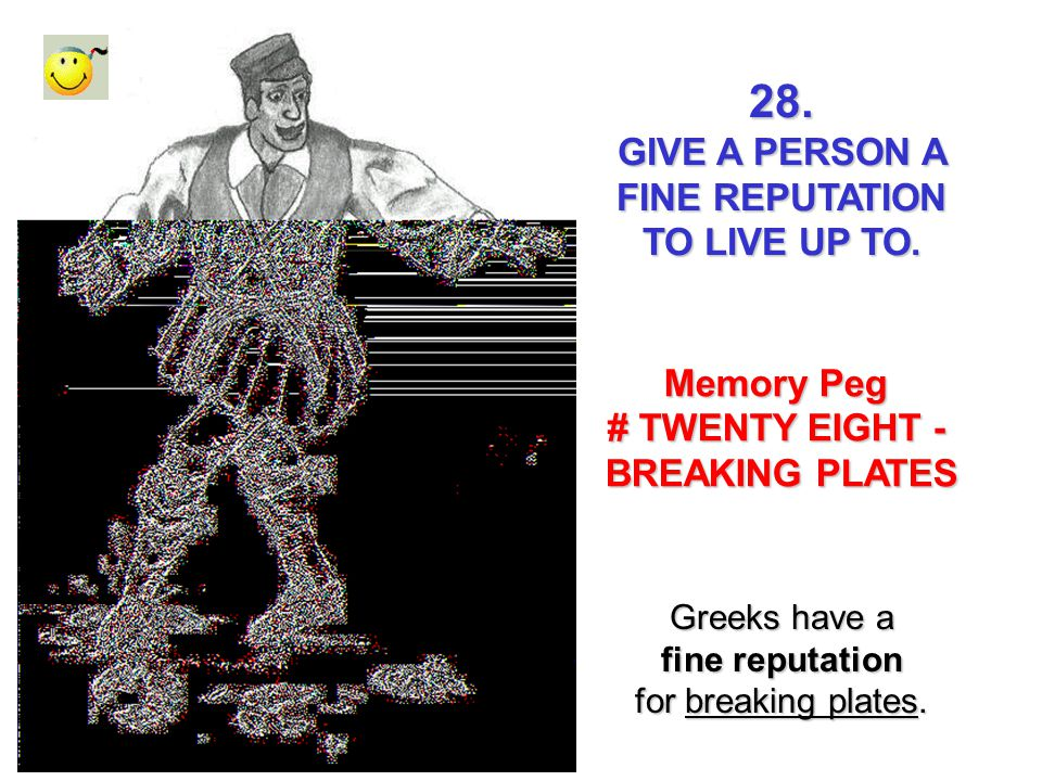 28. GIVE A PERSON A FINE REPUTATION TO LIVE UP TO. Memory Peg # TWENTY EIGHT - BREAKING PLATES Greeks have a fine reputation for breaking plates.