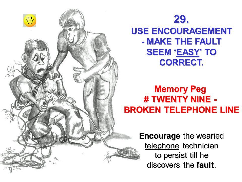 Memory Peg # TWENTY NINE - BROKEN TELEPHONE LINE 29. USE ENCOURAGEMENT - MAKE THE FAULT SEEM EASY TO CORRECT. Encourage the wearied telephone technici