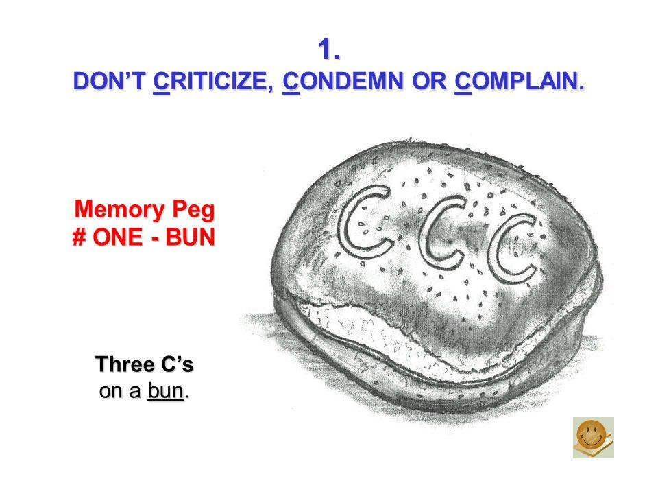 1. DONT CRITICIZE, CONDEMN OR COMPLAIN. Memory Peg # ONE - BUN Three Cs on a bun.