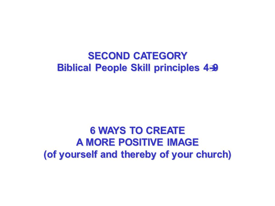 SECOND CATEGORY Biblical People Skill principles 4 9 6 WAYS TO CREATE A MORE POSITIVE IMAGE (of yourself and thereby of your church)