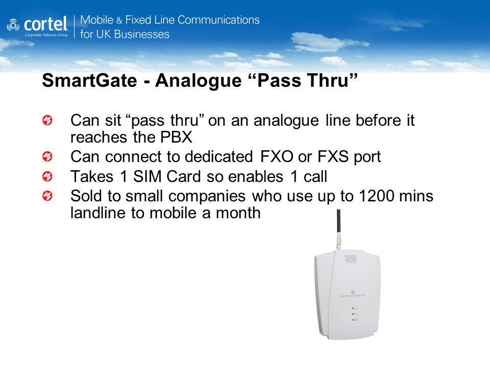 SmartGate - Analogue Pass Thru Can sit pass thru on an analogue line before it reaches the PBX Can connect to dedicated FXO or FXS port Takes 1 SIM Card so enables 1 call Sold to small companies who use up to 1200 mins landline to mobile a month