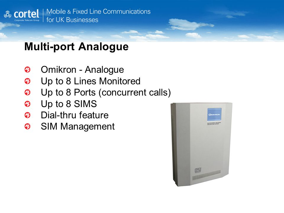 Multi-port Analogue Omikron - Analogue Up to 8 Lines Monitored Up to 8 Ports (concurrent calls) Up to 8 SIMS Dial-thru feature SIM Management