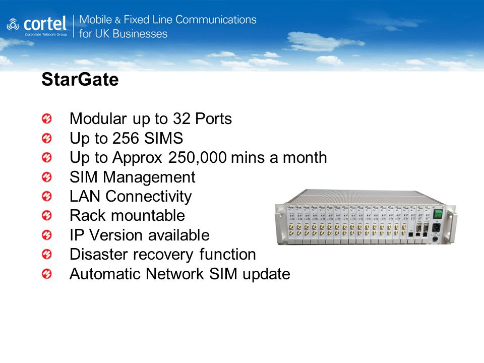 StarGate Modular up to 32 Ports Up to 256 SIMS Up to Approx 250,000 mins a month SIM Management LAN Connectivity Rack mountable IP Version available Disaster recovery function Automatic Network SIM update