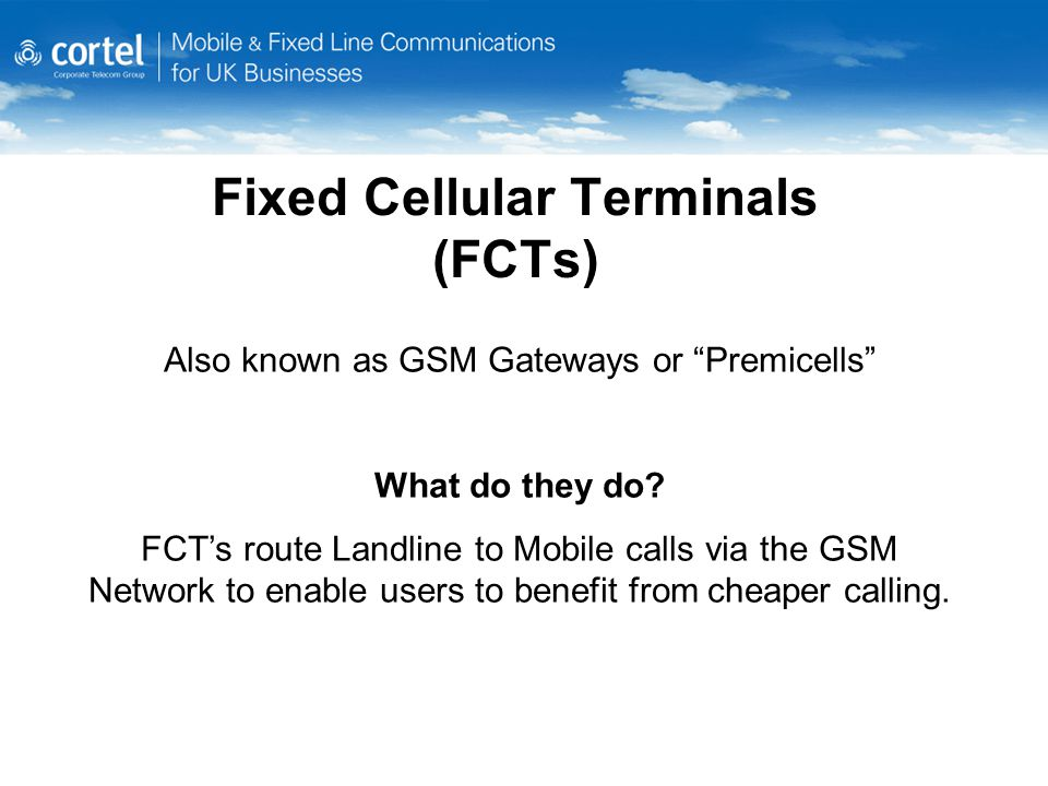 Fixed Cellular Terminals (FCTs) Also known as GSM Gateways or Premicells What do they do.