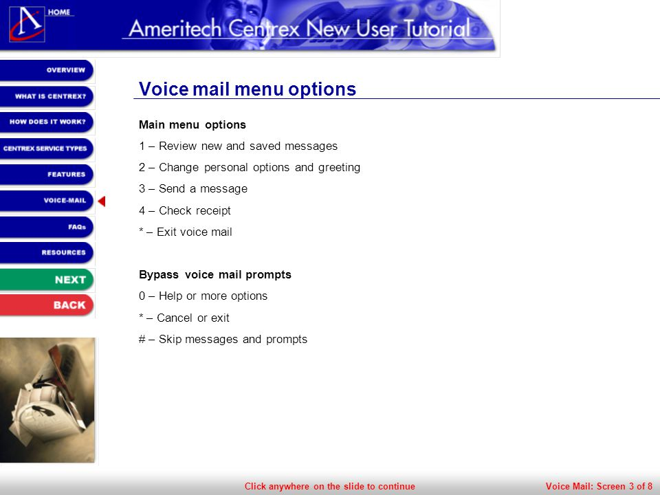 Click anywhere on the slide to continue Voice mail menu options Main menu options 1 – Review new and saved messages 2 – Change personal options and greeting 3 – Send a message 4 – Check receipt * – Exit voice mail Bypass voice mail prompts 0 – Help or more options * – Cancel or exit # – Skip messages and prompts Voice Mail: Screen 3 of 8