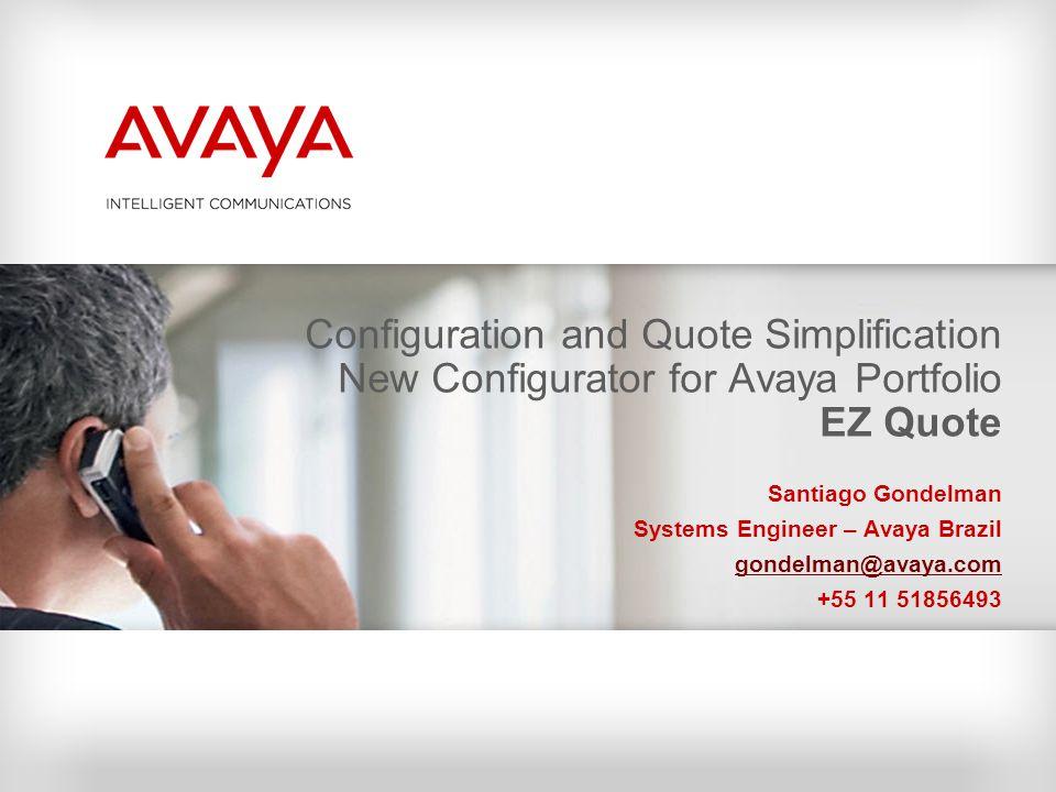 Configuration and Quote Simplification New Configurator for Avaya Portfolio EZ Quote Santiago Gondelman Systems Engineer – Avaya Brazil gondelman@avay