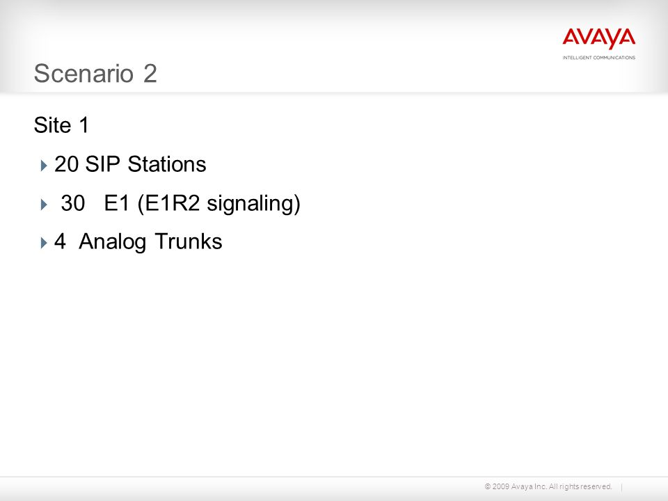 © 2009 Avaya Inc. All rights reserved. Scenario 2 Site 1 20 SIP Stations 30 E1 (E1R2 signaling) 4 Analog Trunks