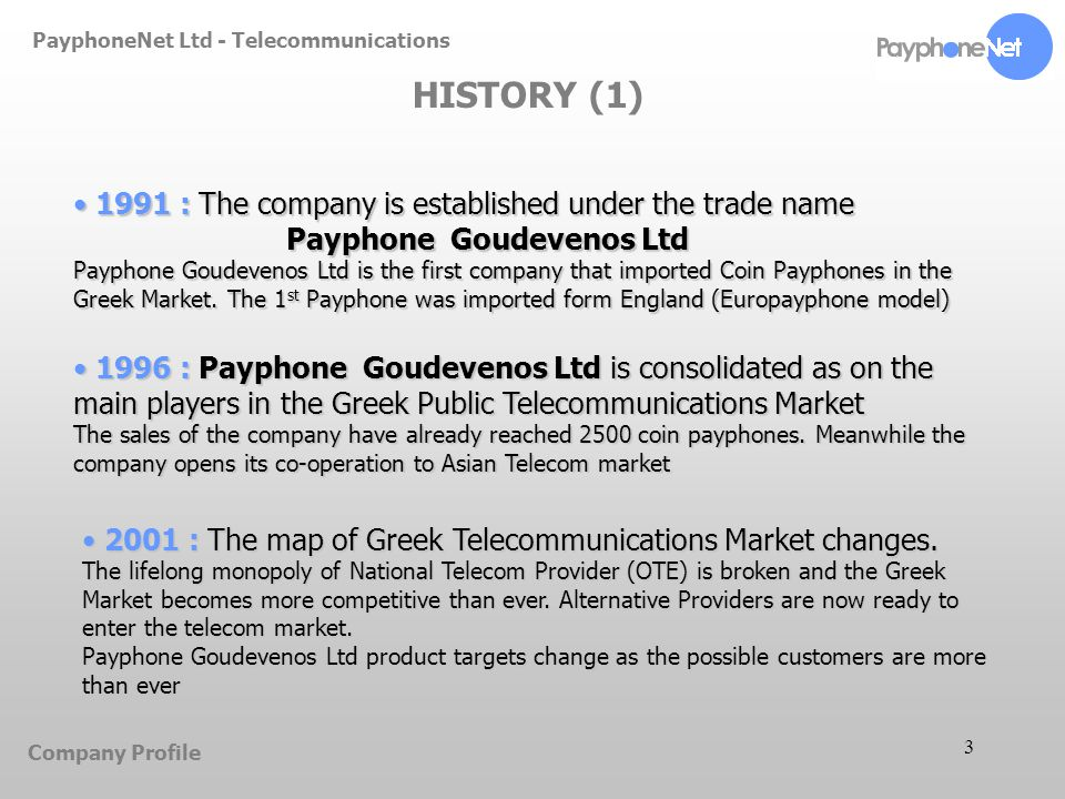 3 PayphoneNet Ltd - Telecommunications HISTORY (1) 1991 : The company is established under the trade name Payphone Goudevenos Ltd Payphone Goudevenos Ltd is the first company that imported Coin Payphones in the Greek Market.