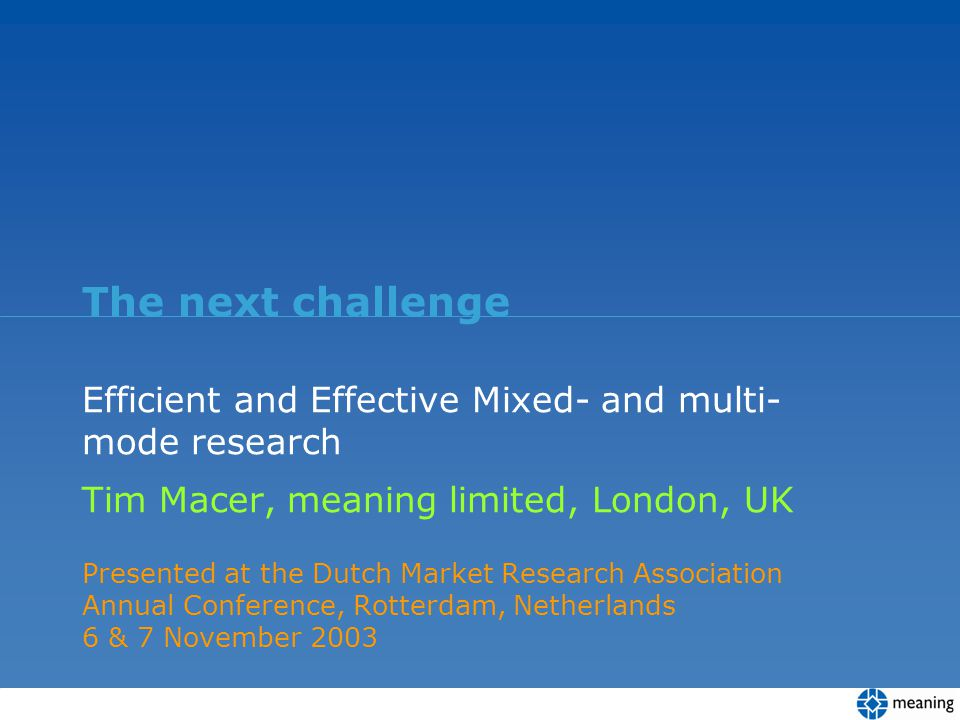 The next challenge Efficient and Effective Mixed- and multi- mode research Tim Macer, meaning limited, London, UK Presented at the Dutch Market Resear
